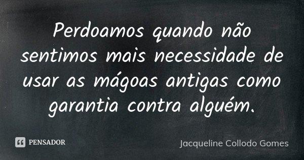 Perdoamos quando não sentimos mais necessidade de usar as mágoas antigas como garantia contra alguém.... Frase de Jacqueline Collodo Gomes.
