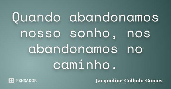 Quando abandonamos nosso sonho, nos abandonamos no caminho.... Frase de Jacqueline Collodo Gomes.