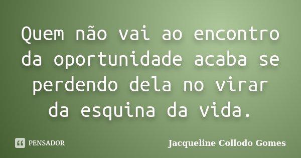 Quem não vai ao encontro da oportunidade acaba se perdendo dela no virar da esquina da vida.... Frase de Jacqueline Collodo Gomes.