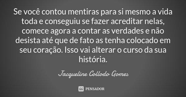 Se você contou mentiras para si mesmo a vida toda e conseguiu se fazer acreditar nelas, comece agora a contar as verdades e não desista até que de fato as tenha... Frase de Jacqueline Collodo Gomes.