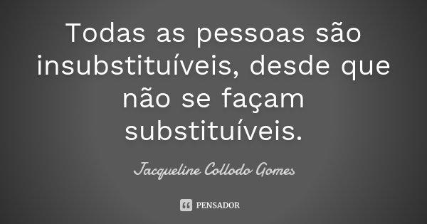 Todas as pessoas são insubstituíveis, desde que não se façam substituíveis.... Frase de Jacqueline Collodo Gomes.