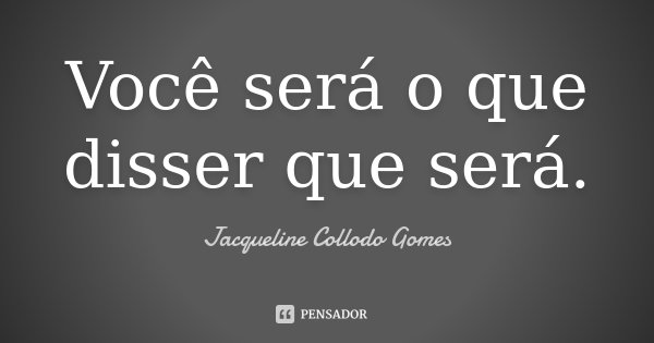 Você será o que disser que será.... Frase de Jacqueline Collodo Gomes.