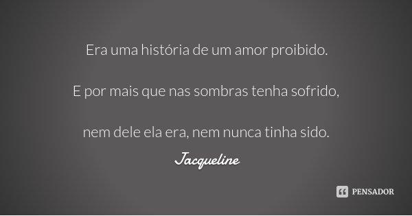 Era uma história de um amor proibido. E por mais que nas sombras tenha sofrido, nem dele ela era, nem nunca tinha sido.... Frase de Jacqueline.