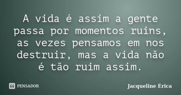 A vida é assim a gente passa por momentos ruins, as vezes pensamos em nos destruir, mas a vida não é tão ruim assim.... Frase de Jacqueline Érica.