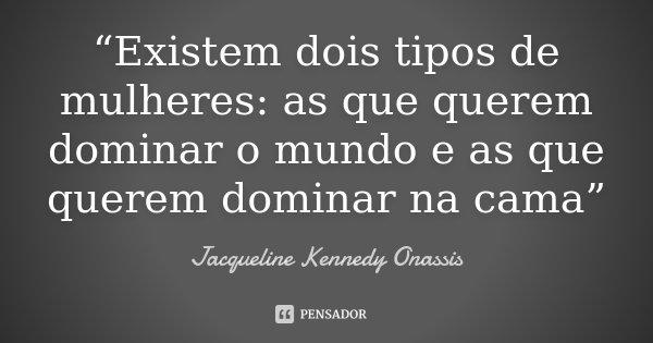 Existem Dois Tipos De Mulheres As Jacqueline Kennedy Onassis