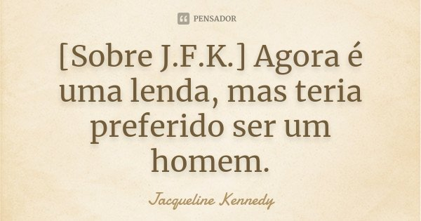 [Sobre J.F.K.] Agora é uma lenda, mas teria preferido ser um homem.... Frase de Jacqueline Kennedy.