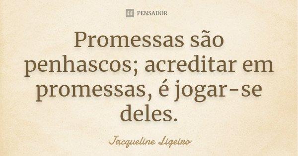 Promessas são penhascos; acreditar em promessas, é jogar-se deles.... Frase de Jacqueline Ligeiro.