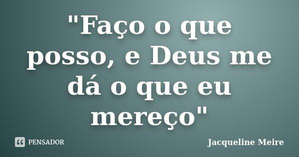 """""""Faço o que posso, e Deus me dá o que eu mereço""""... Frase de Jacqueline Meire."""