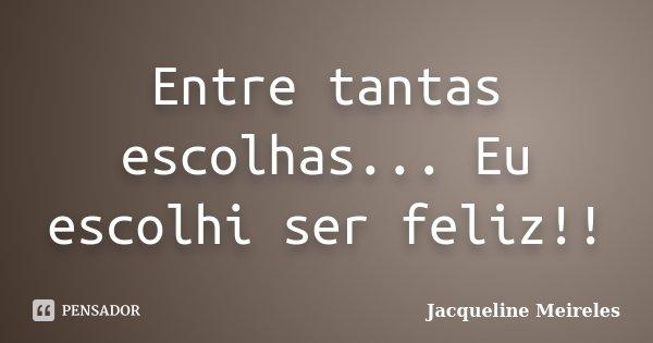 Entre tantas escolhas... Eu escolhi ser feliz!!... Frase de Jacqueline Meireles.