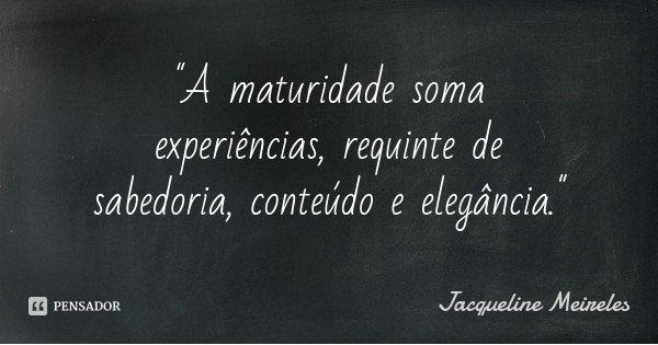 """""""A maturidade soma experiências, requinte de sabedoria, conteúdo e elegância.""""... Frase de Jacqueline Meireles."""