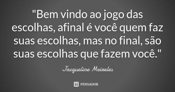 """""""Bem vindo ao jogo das escolhas, afinal é você quem faz suas escolhas, mas no final, são suas escolhas que fazem você.""""... Frase de Jacqueline Meireles."""