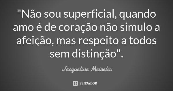 """""""Não sou superficial, quando amo é de coração não simulo a afeição, mas respeito a todos sem distinção"""".... Frase de Jacqueline Meireles."""