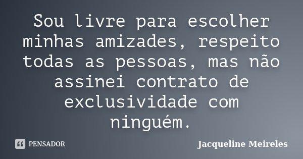 Sou livre para escolher minhas amizades, respeito todas as pessoas, mas não assinei contrato de exclusividade com ninguém.... Frase de Jacqueline Meireles.