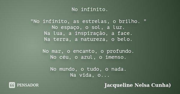 """No infinito. """"No infinito, as estrelas, o brilho. """" No espaço, o sol, a luz. Na lua, a inspiração, a face. Na terra, a natureza, o belo. No mar, o enc... Frase de Jacqueline Nelsa Cunha)."""