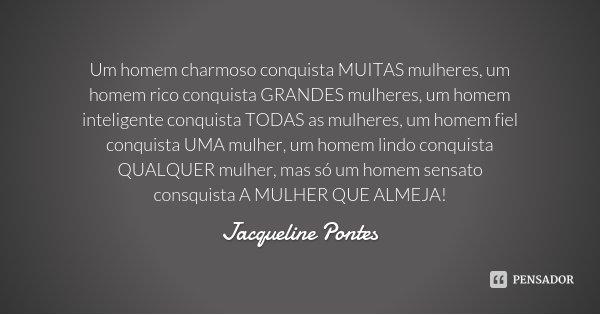 Um homem charmoso conquista MUITAS mulheres, um homem rico conquista GRANDES mulheres, um homem inteligente conquista TODAS as mulheres, um homem fiel conquista... Frase de Jacqueline Pontes.