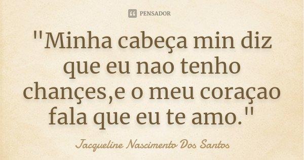 """""""Minha cabeça min diz que eu nao tenho chançes,e o meu coraçao fala que eu te amo.""""... Frase de Jacqueline Nascimento Dos Santos."""