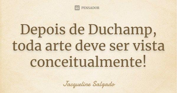 Depois de Duchamp, toda arte deve ser vista conceitualmente!... Frase de Jacqueline Salgado.