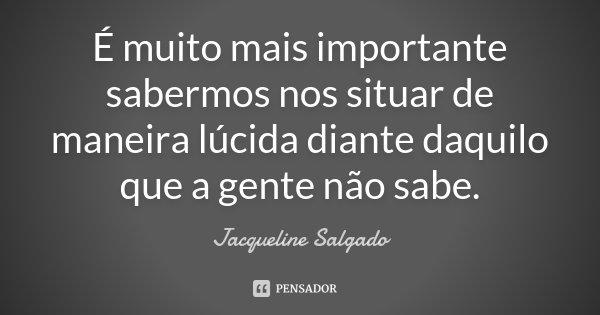 É muito mais importante sabermos nos situar de maneira lúcida diante daquilo que a gente não sabe.... Frase de Jacqueline Salgado.
