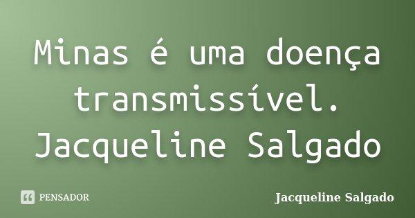 Minas é uma doença transmissível. Jacqueline Salgado... Frase de Jacqueline Salgado.