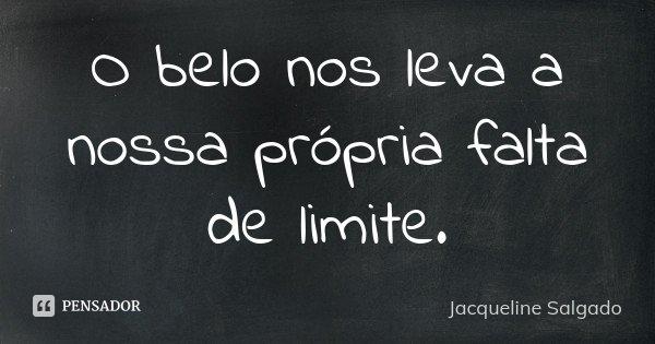 O belo nos leva a nossa própria falta de limite.... Frase de Jacqueline Salgado.