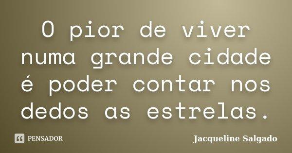 O pior de viver numa grande cidade é poder contar nos dedos as estrelas.... Frase de Jacqueline Salgado.