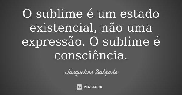 O sublime é um estado existencial, não uma expressão. O sublime é consciência.... Frase de Jacqueline Salgado.