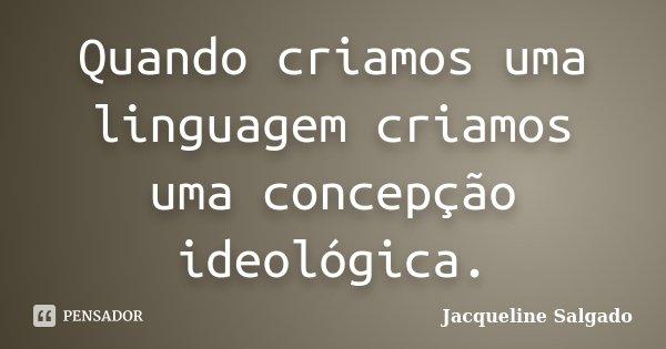 Quando criamos uma linguagem criamos uma concepção ideológica.... Frase de Jacqueline Salgado.