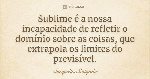 Sublime é a nossa incapacidade de refletir o domínio sobre as coisas, que extrapola os limites do previsível.... Frase de Jacqueline Salgado.