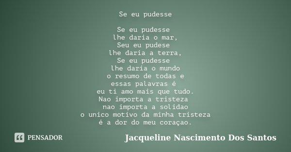 Se eu pudesse Se eu pudesse lhe daria o mar, Seu eu pudese lhe daria a terra, Se eu pudesse lhe daria o mundo o resumo de todas e essas palavras é eu ti amo mai... Frase de Jacqueline Nascimento Dos Santos.