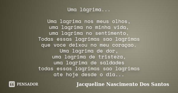 Uma lágrima... Uma lagrima nos meus olhos, uma lagrima no minha vida, uma lagrima no sentimento, Todas essas lagrimas sao lagrimas que voce deixou no meu coraça... Frase de Jacqueline Nascimento Dos Santos.