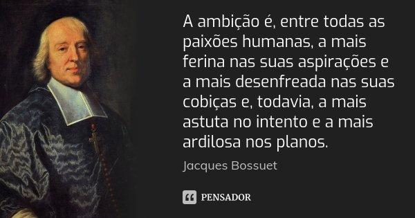 A ambição é, entre todas as paixões humanas, a mais ferina nas suas aspirações e a mais desenfreada nas suas cobiças e, todavia, a mais astuta no intento e a ma... Frase de Jacques Bossuet.