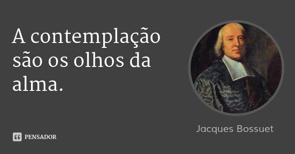 A contemplação são os olhos da alma.... Frase de Jacques Bossuet.