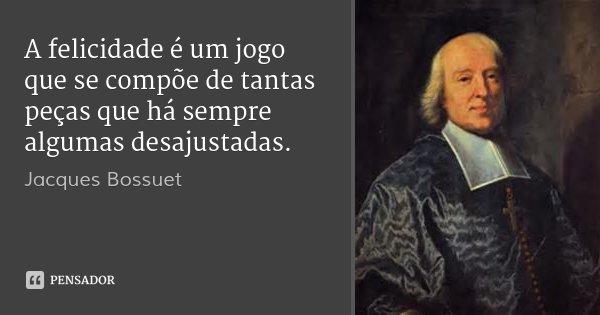 A felicidade é um jogo que se compõe de tantas peças que há sempre algumas desajustadas.... Frase de Jacques Bossuet.