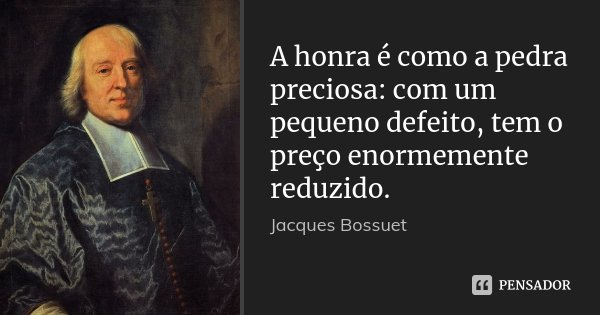 A honra é como a pedra preciosa: com um pequeno defeito, tem o preço enormemente reduzido.... Frase de Jacques Bossuet.