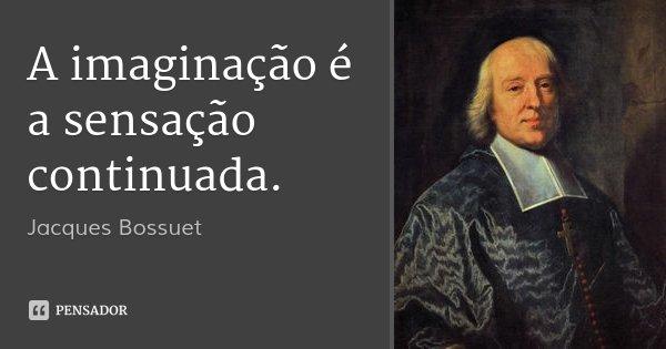 A imaginação é a sensação continuada.... Frase de Jacques Bossuet.