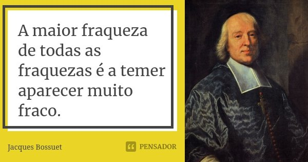 A maior fraqueza de todas as fraquezas é a temer aparecer muito fraco.... Frase de Jacques Bossuet.