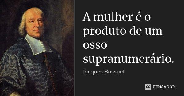 A mulher é o produto de um osso supranumerário.... Frase de Jacques Bossuet.