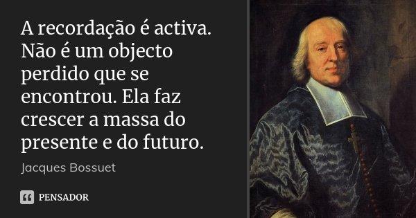 A recordação é activa. Não é um objecto perdido que se encontrou. Ela faz crescer a massa do presente e do futuro.... Frase de Jacques Bossuet.