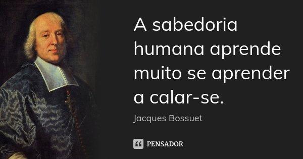 A sabedoria humana aprende muito se aprender a calar-se.... Frase de Jacques Bossuet.