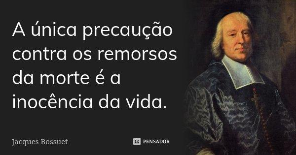 A única precaução contra os remorsos da morte é a inocência da vida.... Frase de Jacques Bossuet.