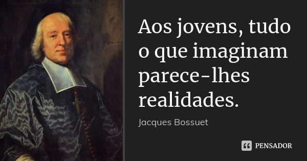 Aos jovens, tudo o que imaginam parece-lhes realidades.... Frase de Jacques Bossuet.