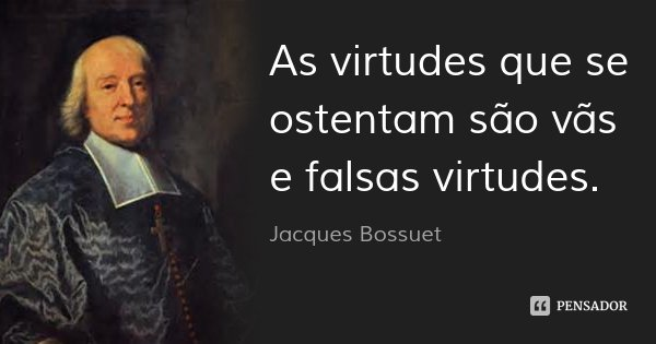 As virtudes que se ostentam são vãs e falsas virtudes.... Frase de Jacques Bossuet.