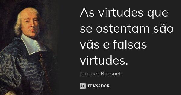 As virtudes que se ostentam são vãs e falsas virtudes.... Frase de Jacques Bossuet.