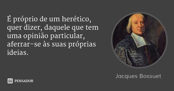 É próprio de um herético, quer dizer, daquele que tem uma opinião particular, aferrar-se às suas próprias ideias.... Frase de Jacques Bossuet.