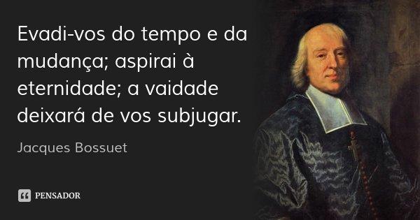 Evadi-vos do tempo e da mudança; aspirai à eternidade; a vaidade deixará de vos subjugar.... Frase de Jacques Bossuet.