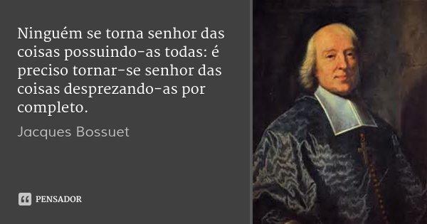 Ninguém se torna senhor das coisas possuindo-as todas: é preciso tornar-se senhor das coisas desprezando-as por completo.... Frase de Jacques Bossuet.