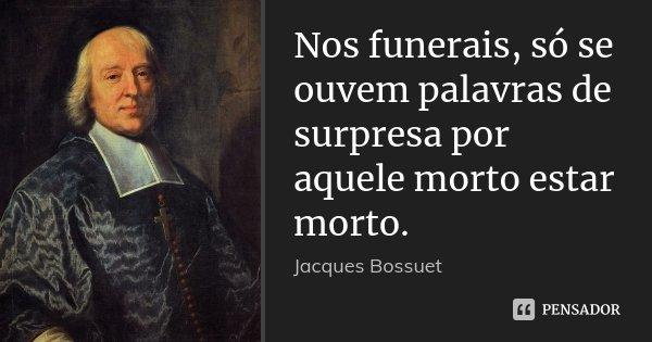 Nos funerais, só se ouvem palavras de surpresa por aquele morto estar morto.... Frase de Jacques Bossuet.