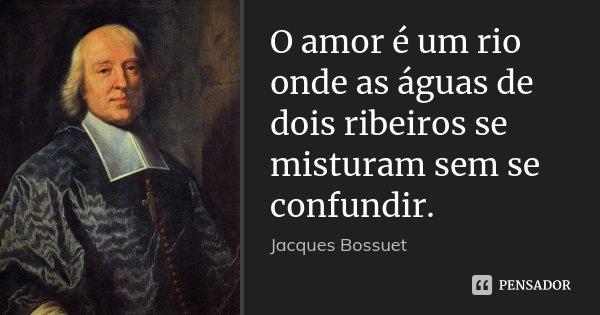 O amor é um rio onde as águas de dois ribeiros se misturam sem se confundir.... Frase de Jacques Bossuet.