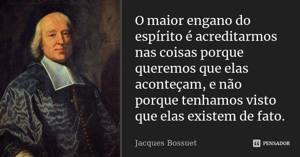 O maior engano do espírito é acreditarmos nas coisas porque queremos que elas aconteçam, e não porque tenhamos visto que elas existem de fato.... Frase de Jacques Bossuet.