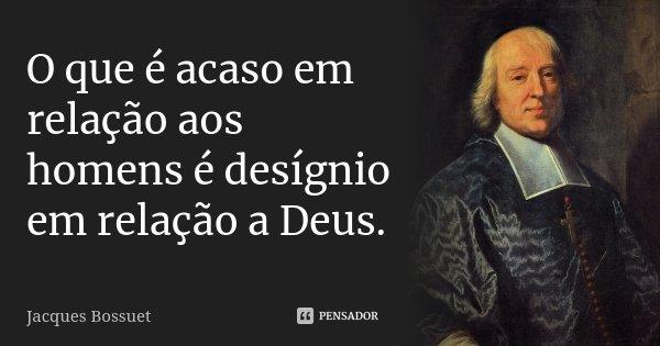 O que é acaso em relação aos homens é desígnio em relação a Deus.... Frase de Jacques Bossuet.